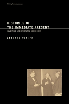 Histories of the Immediate Present: Inventing Architectural Modernism, Vidler, Anthony