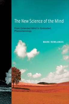 The New Science of the Mind: From Extended Mind to Embodied Phenomenology, Rowlands, Mark J.