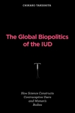 The Global Biopolitics of the IUD: How Science Constructs Contraceptive Users and Women's Bodies, Takeshita, Chikako