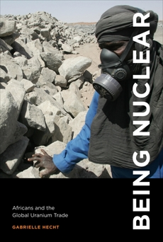 Being Nuclear: Africans and the Global Uranium Trade, Hecht, Gabrielle