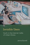 Invisible Users: Youth in the Internet Cafés of Urban Ghana, Burrell, Jenna