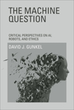 The Machine Question: Critical Perspectives on AI, Robots, and Ethics, Gunkel, David J.