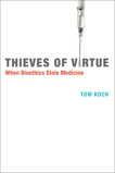 Thieves of Virtue: When Bioethics Stole Medicine, Koch, Tom