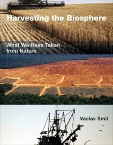 Harvesting the Biosphere: What We Have Taken from Nature, Smil, Vaclav