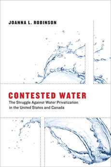 Contested Water: The Struggle Against Water Privatization in the United States and Canada, Robinson, Joanna L.