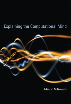 Explaining the Computational Mind, Milkowski, Marcin