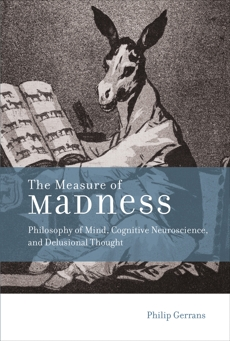 The Measure of Madness: Philosophy of Mind, Cognitive Neuroscience, and Delusional Thought, Gerrans, Philip