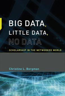 Big Data, Little Data, No Data: Scholarship in the Networked World, Borgman, Christine L.