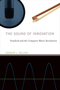 The Sound of Innovation: Stanford and the Computer Music Revolution, Nelson, Andrew J.
