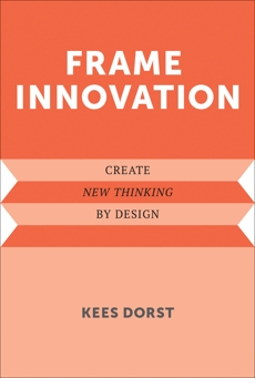 Frame Innovation: Create New Thinking by Design, Dorst, Kees