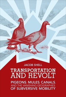 Transportation and Revolt: Pigeons, Mules, Canals, and the Vanishing Geographies of Subversive Mobility, Shell, Jacob