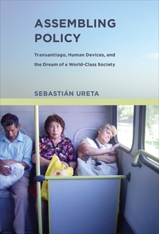 Assembling Policy: Transantiago, Human Devices, and the Dream of a World-Class Society, Ureta, Sebastian