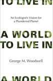 A World to Live In: An Ecologist's Vision for a Plundered Planet, Woodwell, George M.