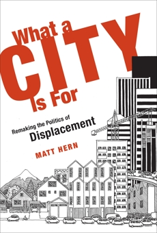 What a City Is For: Remaking the Politics of Displacement, Hern, Matt