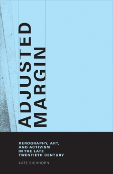 Adjusted Margin: Xerography, Art, and Activism in the Late Twentieth Century, Eichhorn, Kate