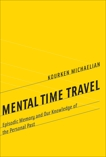 Mental Time Travel: Episodic Memory and Our Knowledge of the Personal Past, Michaelian, Kourken
