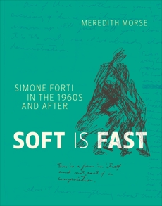 Soft Is Fast: Simone Forti in the 1960s and After, Morse, Meredith