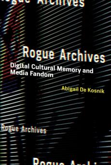 Rogue Archives: Digital Cultural Memory and Media Fandom, De Kosnik, Abigail