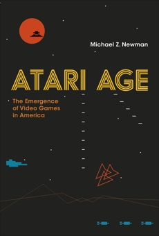 Atari Age: The Emergence of Video Games in America, Newman, Michael Z.