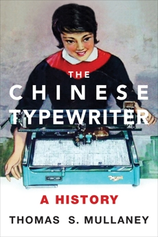 The Chinese Typewriter: A History, Mullaney, Thomas S.