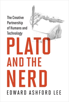 Plato and the Nerd: The Creative Partnership of Humans and Technology, Lee, Edward Ashford