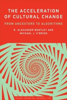 The Acceleration of Cultural Change: From Ancestors to Algorithms, O'Brien, Michael J. & Bentley, R. Alexander