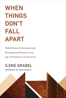 When Things Don't Fall Apart: Global Financial Governance and Developmental Finance in an Age of Productive Incoherence, Grabel, Ilene