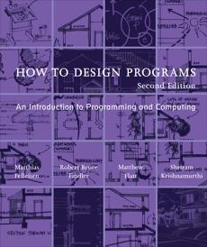 How to Design Programs, second edition: An Introduction to Programming and Computing, Felleisen, Matthias & Findler, Robert Bruce & Flatt, Matthew & Krishnamurthi, Shriram