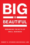 Big Is Beautiful: Debunking the Myth of Small Business, Atkinson, Robert D. & Lind, Michael