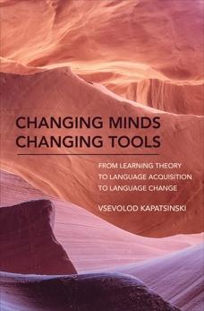 Changing Minds Changing Tools: From Learning Theory to Language Acquisition to Language Change, Kapatsinski, Vsevolod
