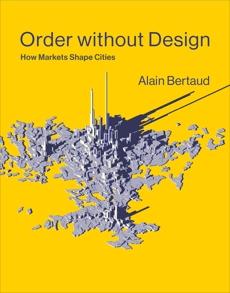 Order without Design: How Markets Shape Cities, Bertaud, Alain