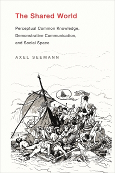 The Shared World: Perceptual Common Knowledge, Demonstrative Communication, and Social Space, Seemann, Axel