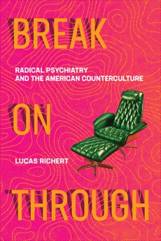 Break On Through: Radical Psychiatry and the American Counterculture, Richert, Lucas