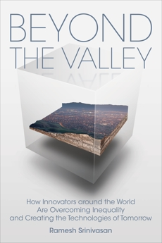 Beyond the Valley: How Innovators around the World are Overcoming Inequality and Creating the Technologies of Tomorrow, Srinivasan, Ramesh
