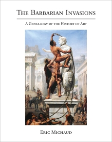 The Barbarian Invasions: A Genealogy of the History of Art, Michaud, Eric
