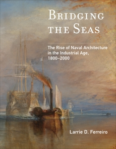 Bridging the Seas: The Rise of Naval Architecture in the Industrial Age, 1800-2000, Ferreiro, Larrie D.