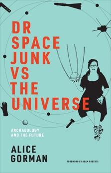 Dr Space Junk vs The Universe: Archaeology and the Future, Gorman, Alice