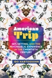 American Trip: Set, Setting, and the Psychedelic Experience in the Twentieth Century, Hartogsohn, Ido