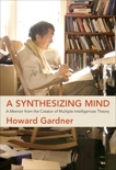 A Synthesizing Mind: A Memoir from the Creator of Multiple Intelligences Theory, Gardner, Howard