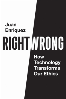 Right/Wrong: How Technology Transforms Our Ethics, Enriquez, Juan