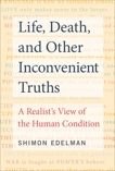 Life, Death, and Other Inconvenient Truths: A Realist's View of the Human Condition, Edelman, Shimon