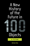 A New History of the Future in 100 Objects: A Fiction, Hon, Adrian