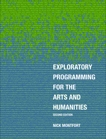 Exploratory Programming for the Arts and Humanities, second edition, Montfort, Nick