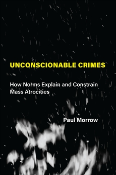 Unconscionable Crimes: How Norms Explain and Constrain Mass Atrocities, Morrow, Paul C.