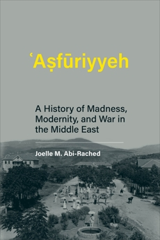 Asfuriyyeh: A History of Madness, Modernity, and War in the Middle East, Abi-Rached, Joelle M