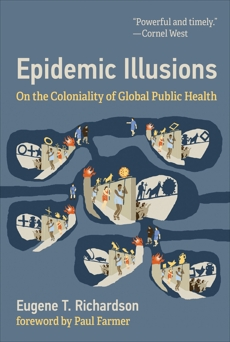 Epidemic Illusions: On the Coloniality of Global Public Health, Richardson, Eugene T