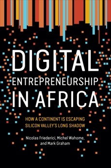 Digital Entrepreneurship in Africa: How a Continent Is Escaping Silicon Valley's Long Shadow, Friederici, Nicolas & Wahome, Michel & Graham, Mark