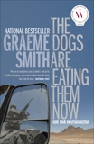 The Dogs Are Eating Them Now: Our War in Afghanistan, Smith, Graeme