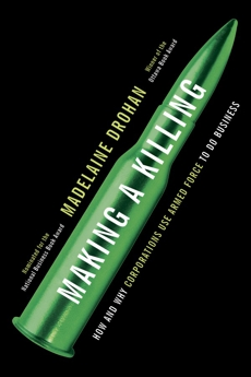Making a Killing: How and Why Corporations Use Armed Force to Do Business, Drohan, Madelaine