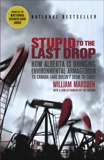 Stupid to the Last Drop: How Alberta Is Bringing Environmental Armageddon to Canada (And Doesn't Seem to Care), Marsden, William